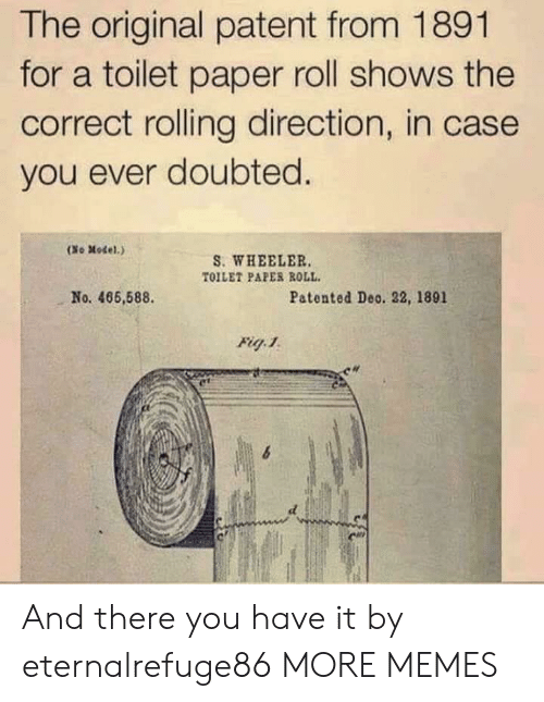 toilet-paper-roll: The original patent from 1891  for a toilet paper roll shows the  correct rolling direction, in case  you ever doubted.  (No Model.)  S. WHEELER  TOILET PAPER ROLL  No. 466,588  Patented Deo. 22, 1891  Fig 1 And there you have it by eternalrefuge86 MORE MEMES