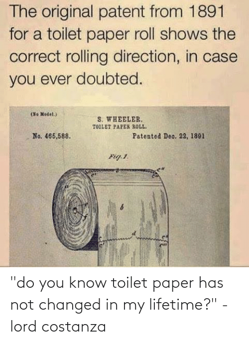 "toilet-paper-roll: The original patent from 1891  for a toilet paper roll shows the  correct rolling direction, in case  you ever doubted.  No Motel.)  (36  S. WHEELER,  TOILET PAPES ROLL.  No. 466,588.  Patented Deo. 22, 1891  Fig. 1. ""do you know toilet paper has not changed in my lifetime?"" - lord costanza"