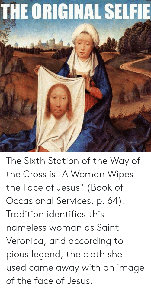 """Jesus, Selfie, and Book: THE ORIGINAL SELFIE The Sixth Station of the Way of the Cross is """"A Woman Wipes the Face of Jesus"""" (Book of Occasional Services, p. 64). Tradition identifies this nameless woman as Saint Veronica, and according to pious legend, the cloth she used came away with an image of the face of Jesus."""