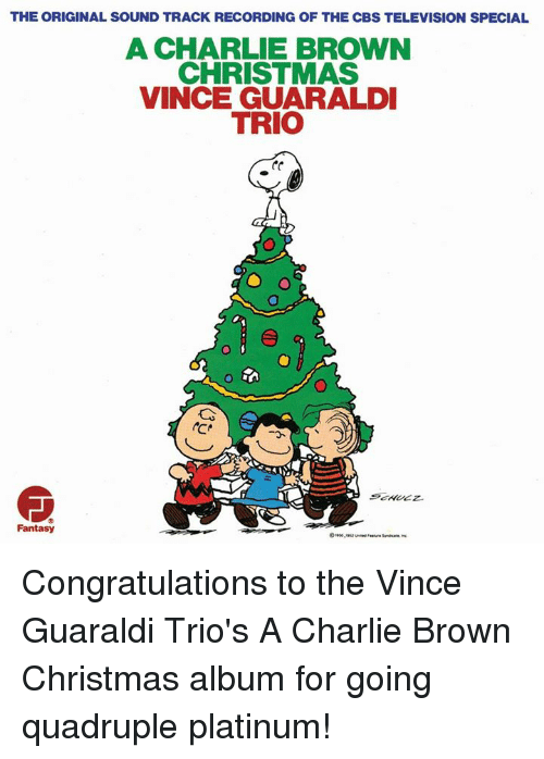 Quadrupled: THE ORIGINAL SOUND TRACK RECORDING OF THE CBS TELEVISION SPECIAL  A CHARLIE BROWN  CHRISTMAS  VINCE GUARALDI  TRIO  Fantasy Congratulations to the Vince Guaraldi Trio's A Charlie Brown Christmas album for going quadruple platinum!