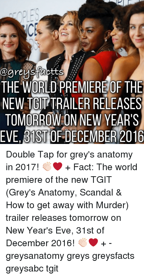 Memes, Grey's Anatomy, and Grey: THE ORLD  PREMIEREOF THE  NEW TGITTRAILER RELEASES  TOMORROW ON NEW YEAR'S  EVE BISTOFDECEMBER 2016 Double Tap for grey's anatomy in 2017! 👏🏻❤️ + Fact: The world premiere of the new TGIT (Grey's Anatomy, Scandal & How to get away with Murder) trailer releases tomorrow on New Year's Eve, 31st of December 2016! 👏🏻❤️ + - greysanatomy greys greysfacts greysabc tgit