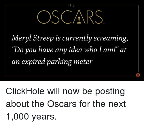 "Dank, Oscars, and Meryl Streep: THE  OSCARS  Meryl Streep is currently screaming,  ""Do you have any idea who I am!"" at  an expired parking meter ClickHole will now be posting about the Oscars for the next 1,000 years."