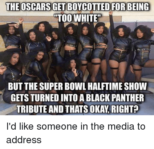 """superbowl halftime: THE OSCARSGETBOYCOTTED FOR BEING  """"TOO WHITE  BUT THE SUPERBOWL HALFTIME SHOW  GETS TURNED INTO A BLACK PANTHER  OKAY RIGHT? I'd like someone in the media to address"""