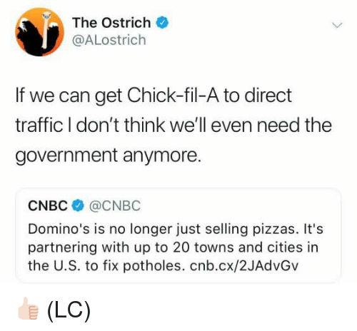 cnbc: The Ostrich  @ALostrich  If we can get Chick-fil-A to direct  traffic I don't think we'll even need the  government anymore.  CNBC @CNBC  Domino's is no longer just selling pizzas. It's  partnering with up to 20 towns and cities in  the U.S. to fix potholes. cnb.cx/2JAdvGv 👍🏻 (LC)