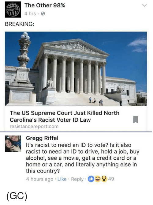 Memes, Supreme, and Supreme Court: The Other 98%  Other98  4 hrs  BREAKING  The US Supreme Court Just Killed North  Carolina's Racist Voter ID Law  resistancereport.com  Gregg Riffel  It's racist to need an ID to vote? Is it also  racist to need an ID to drive, hold a job, buy  alcohol, see a movie, get a credit card or a  home or a car, and literally anything else in  this country?  4 hours ago Like Reply  49 (GC)
