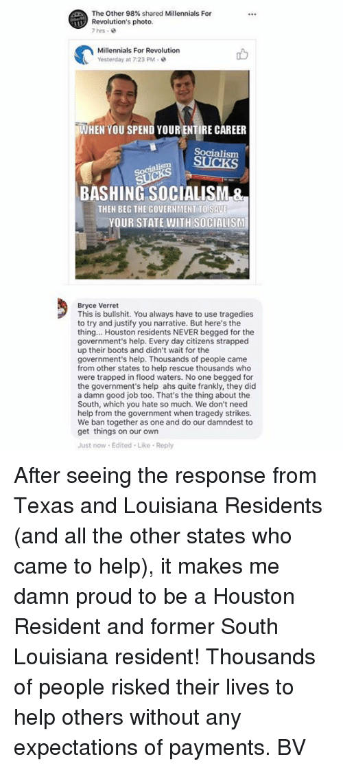 Residente: The Other 98% shared Millennials For  Revolution's photo  7hrs .  Millennials For Revolution  Yesterday at 7:23 PM  WHEN YOU SPEND YOUR ENTIRE CAREER  Socialism  Socialism  BASHING SOCIALISM &  THEN BEG THE GOVERNMENT TO SAU  YOUR STATE WITH SOCIALISM  Bryce Verret  This is bullshit. You always have to use tragedies  to try and justify you narrative. But here's the  thing... Houston residents NEVER begged for the  government's help. Every day citizens strapped  up their boots and didn't wait for the  government's help. Thousands of people came  from other states to help rescue thousands who  were trapped in flood waters. No one begged for  the government's help ahs quite frankly, they did  a damn good job too. That's the thing about the  South, which you hate so much. We don't need  help from the government when tragedy strikes.  We ban together as one and do our damndest to  get things on our own  Just now Edited Like Reply After seeing the response from Texas and Louisiana Residents (and all the other states who came to help), it makes me damn proud to be a Houston Resident and former South Louisiana resident! Thousands of people risked their lives to help others without any expectations of payments.  BV