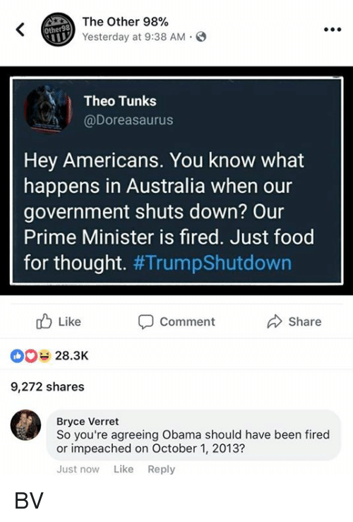 Food, Memes, and Obama: The Other 98%  Yesterday at 9:38 AM.  Other98  Theo Tunks  @Doreasaurus  Hey Americans. You know what  happens in Australia when our  government shuts down? Our  Prime Minister is fired. Just food  for thought. #TrumpShutdown  Like  28.3K  9,272 shares  Comment  share  Bryce Verret  So you're agreeing Obama should have been fired  or impeached on October 1, 2013?  Just now Like Reply BV