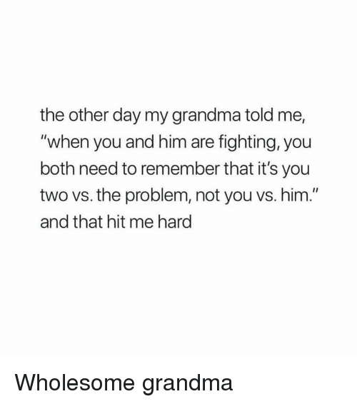 "Grandma, Wholesome, and Him: the other day my grandma told me,  ""when you and him are fighting, you  both need to remember that it's you  two vs. the problem, not you vs. him.""  and that hit me hard <p>Wholesome grandma</p>"