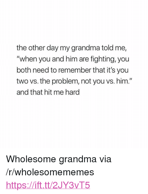 "Grandma, Wholesome, and Him: the other day my grandma told me,  ""when you and him are fighting, you  both need to remember that it's you  two vs. the problem, not you vs. him.""  and that hit me hard <p>Wholesome grandma via /r/wholesomememes <a href=""https://ift.tt/2JY3vT5"">https://ift.tt/2JY3vT5</a></p>"