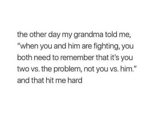 """its you: the other day my grandma told me,  """"when you and him are fighting, you  both need to remember that it's you  two vs. the problem, not you vs. him.""""  and that hit me hard"""