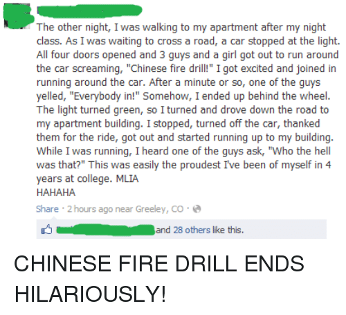 "chinese fire drill: The other night, I was walking to my apartment after my night  class. As I was waiting to cross a road, a car stopped at the light.  All four doors opened and 3 guys and a girl got out to run around  the car screaming, ""Chinese fire dr  I got excited and joined in  running around the car. After a minute or so, one of the guys  yelled, ""Everybody in!"" Somehow, I ended up behind the wheel  The light turned green, so I turned and drove down the road to  my apartment building  I stopped, turned off the car, thanked  them for the ride, got out and started running up to my building.  While I was running, I heard one of the guys ask, ""Who the hell  was that?"" This was easily the proudest I've been of myself in 4  years at college. MLIA  HAHAHA  Share 2 hours ago near Greeley, CO.  and 28 others like this CHINESE FIRE DRILL ENDS HILARIOUSLY!"