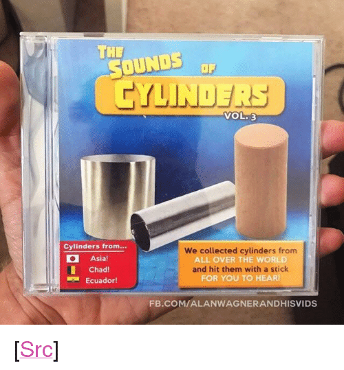 """Ecuador: THE  OUNDS  CYLINDERS  OF  VOL.3  Cylinders from.  Asia!  Chad  Ecuador  We collected cylinders from  ALL OVER THE WORLD  and hit them with a stick  FOR YOU TO HEAR  FB.COM/ALANWAGNERANDHISVIDS <p>[<a href=""""https://www.reddit.com/r/surrealmemes/comments/7coe1d/they_consume/"""">Src</a>]</p>"""
