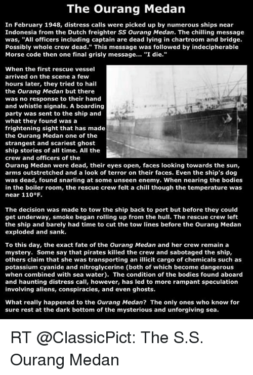 """Andrew Bogut, Bodies , and Chill: The Ourang Medan  In February 1948, distress calls were picked up by numerous ships near  Indonesia from the Dutch freighter SS Ourang Medan. The chilling message  was, """"All officers including captain are dead lying in chartroom and bridge.  Possibly whole crew dead."""" This message was followed by indecipherable  Morse code then one final grisly message  """"I die  When the first rescue vessel  arrived on the scene a few  hours later, they tried to hail  the Ourang Medan but there  was no response to their hand  and whistle signals. A boarding  party was sent to the ship and  what they found was a  frightening sight that has made  the Ourang Medan one of the  strangest and scariest ghost  ship stories of all time. All the  crew and officers of the  Ourang Medan were dead, their eyes open, faces looking towards the sun,  arms outstretched and a look of terror on their faces. Even the ship's dog  was dead, found snarling at some unseen enemy. When nearing the bodies  in the boiler room, the rescue crew felt a chill though the temperature was  near 110 F  The decision was made to tow the ship back to port but before they could  get underway, smoke began rolling up from the hull. The rescue crew left  the ship and barely had time to cut the tow lines before the Ourang Medan  exploded and sank.  To this day, the exact fate of the Ourang Medan and her crew remain a  mystery. Some say that pirates killed the crew and sabotaged the ship,  others claim that she was transporting an illicit cargo of chemicals such as  potassium cyanide and nitroglycerine (both of which become dangerous  when combined with sea water). The condition of the bodies found aboard  and haunting distress call, however, has led to more rampant speculation  involving aliens, conspiracies, and even ghosts.  What really happened to the Ourang Medan? The only ones who know for  sure rest at the dark bottom of the mysterious and unforgiving sea. RT @ClassicPict: The S.S. Ourang"""