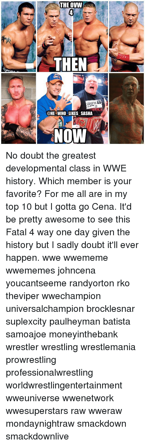 Batista: THE OVW  THEN  @HET WHO LIKES SASHA  NOW No doubt the greatest developmental class in WWE history. Which member is your favorite? For me all are in my top 10 but I gotta go Cena. It'd be pretty awesome to see this Fatal 4 way one day given the history but I sadly doubt it'll ever happen. wwe wwememe wwememes johncena youcantseeme randyorton rko theviper wwechampion universalchampion brocklesnar suplexcity paulheyman batista samoajoe moneyinthebank wrestler wrestling wrestlemania prowrestling professionalwrestling worldwrestlingentertainment wweuniverse wwenetwork wwesuperstars raw wweraw mondaynightraw smackdown smackdownlive