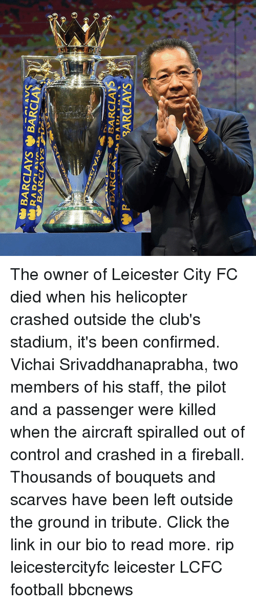 Lcfc: The owner of Leicester City FC died when his helicopter crashed outside the club's stadium, it's been confirmed. Vichai Srivaddhanaprabha, two members of his staff, the pilot and a passenger were killed when the aircraft spiralled out of control and crashed in a fireball. Thousands of bouquets and scarves have been left outside the ground in tribute. Click the link in our bio to read more. rip leicestercityfc leicester LCFC football bbcnews