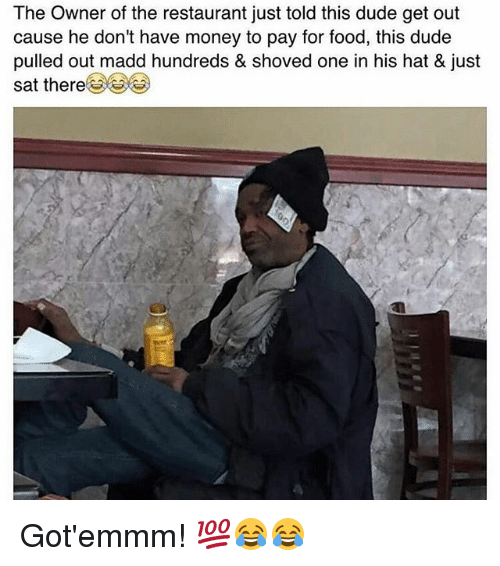 Dude, Food, and Memes: The Owner of the restaurant just told this dude get out  cause he don't have money to pay for food, this dude  pulled out madd hundreds & shoved one in his hat & just  sat there Got'emmm! 💯😂😂
