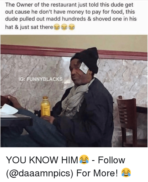 funny black: The Owner of the restaurant just told this dude get  out cause he don't have money to pay for food, this  dude pulled out madd hundreds & shoved one in his  hat & just sat there  IG: FUNNY BLACKS YOU KNOW HIM😂 - Follow (@daaamnpics) For More! 😂