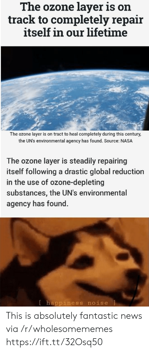 agency: The ozone layer is on  track to completely repair  itself in our lifetime  The ozone layer is on tract to heal completely during this century,  the UN's environmental agency has found. Source: NASA  The ozone layer is steadily repairing  itself following a drastic global reduction  in the use of ozone-depleting  substances, the UN's environmental  agency has found.  [happiness noise This is absolutely fantastic news via /r/wholesomememes https://ift.tt/32Osq50