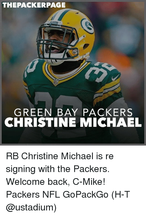 packer: THE PACKER PAGE  GREEN BAY PACKERS  CHRISTINE MICHAEL RB Christine Michael is re signing with the Packers. Welcome back, C-Mike! Packers NFL GoPackGo (H-T @ustadium)