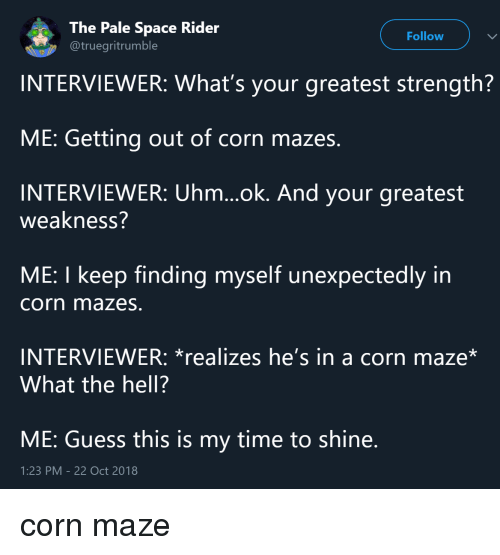 maze: The Pale Space Rider  @truegritrumble  Follow  INTERVIEWER: What's your greatest strength?  ME: Getting out of corn mazes.  INTERVIEWER: Uhm...ok. And your greatest  weakness?  ME: I keep finding myself unexpectedly in  corn mazes.  INTERVIEWER: *realizes he's in a corn maze*  What the hell?  ME: Guess this is my time to shine  1:23 PM-22 Oct 2018 corn maze