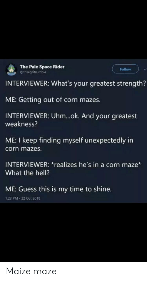 maze: The Pale Space Rider  @truegritrumble  Follow  INTERVIEWER: What's your greatest strength?  ME: Getting out of corn mazes.  INTERVIEWER: Uhm...ok. And your greatest  weakness?  ME: I keep finding myself unexpectedly in  corn mazes.  INTERVIEWER: *realizes he's in a corn maze*  What the hell?  ME: Guess this is my time to shine.  1:23 PM 22 Oct 2018 Maize maze