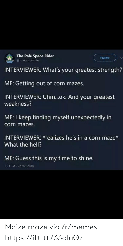 maze: The Pale Space Rider  @truegritrumble  Follow  INTERVIEWER: What's your greatest strength?  ME: Getting out of corn mazes.  INTERVIEWER: Uhm...ok. And your greatest  weakness?  ME: I keep finding myself unexpectedly in  corn mazes.  INTERVIEWER: *realizes he's in a corn maze*  What the hell?  ME: Guess this is my time to shine.  1:23 PM 22 Oct 2018 Maize maze via /r/memes https://ift.tt/33aluQz
