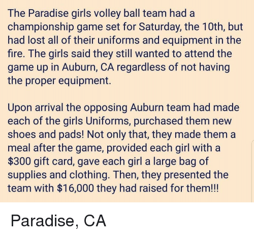 Auburn: The Paradise giris volley ball team had a  championship game set for Saturday, the TUth, but  had lost all of their uniforms and equipment in the  fire. The girls said they still wanted to attend the  game up in Auburn, CA regardless of not having  the proper equipment.  Upon arrival the opposing Auburn team had made  each of the girls Uniforms, purchased them new  shoes and padS! Not only that, they made them a  meal after the game, provided each girl with a  $300 gift card, gave each girl a large bag of  supplies and clothing. Ihen, they presented the  team with $16,000 they had raised for them!!! Paradise, CA