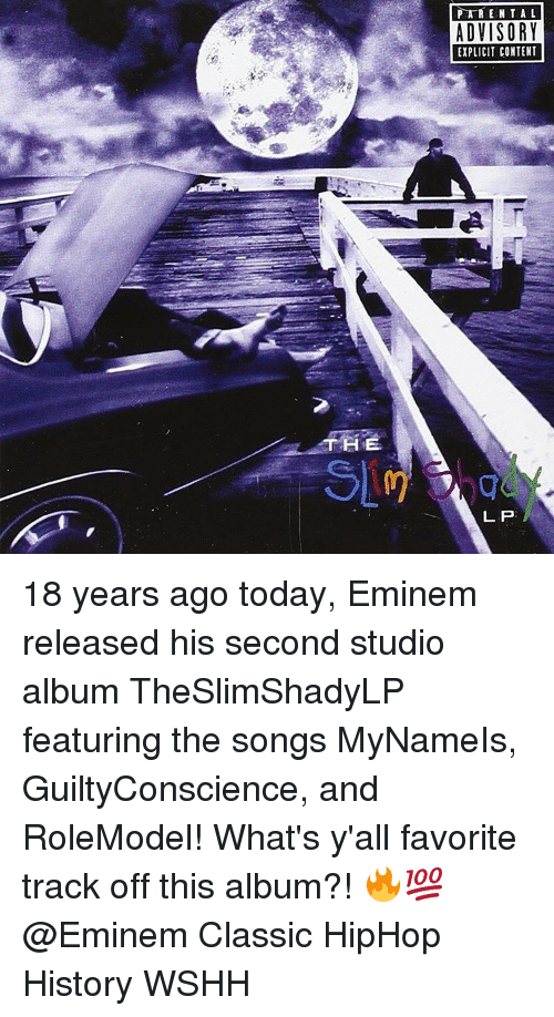 studio albums: THE  PARENTAL  ADVISORY  EXPLICIT CONTENT  LP 18 years ago today, Eminem released his second studio album TheSlimShadyLP featuring the songs MyNameIs, GuiltyConscience, and RoleModel! What's y'all favorite track off this album?! 🔥💯 @Eminem Classic HipHop History WSHH