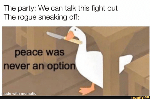 Sneaking: The party: We can talk this fight out  The rogue sneaking off:  peace was  never an option  made with mematic  ifunny.co