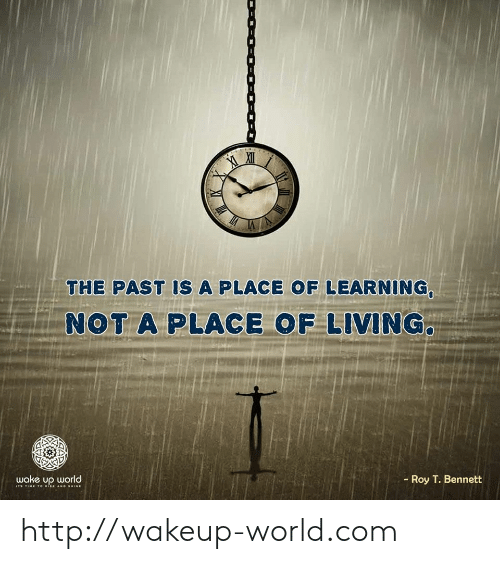 Bennett: THE PAST IS A PLACE OF LEARNING,  NOT A PLACE OF LIVING.  Roy T. Bennett  wake up world  I TIME 1o ISE AND SHINE http://wakeup-world.com