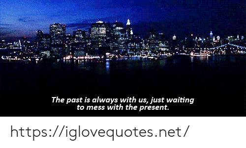 Mess With: The past is always with us, just waiting  to mess with the present. https://iglovequotes.net/