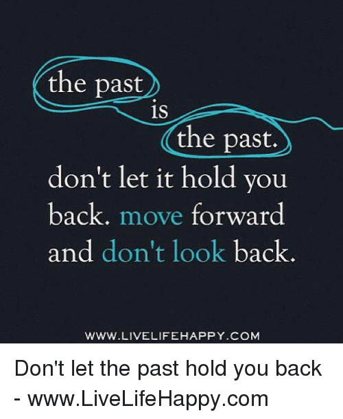 Happy, Back, and Com: the past  is  the past.  don't let it hold you  back  move forward  and don't look back  WWW.LIVELIFE HAPPY COM Don't let the past hold you back - www.LiveLifeHappy.com