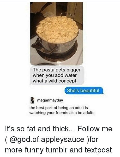 Beautiful, Being an Adult, and Friends: The pasta gets bigger  when you add water  what a wild concept  She's beautiful  meganmayday  the best part of being an adult is  watching your friends also be adults It's so fat and thick... Follow me ( @god.of.appleysauce )for more funny tumblr and textpost