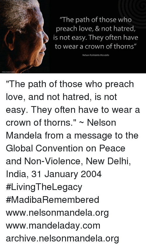 "Hatre: ""The path of those who  preach love, & not hatred,  is not easy. They often have  to wear a crown of thorns""  Nelson Rolihlahla Mandela ""The path of those who preach love, and not hatred, is not easy. They often have to wear a crown of thorns."" ~ Nelson Mandela from a message to the Global Convention on Peace and Non-Violence, New Delhi, India, 31 January 2004 #LivingTheLegacy #MadibaRemembered   www.nelsonmandela.org www.mandeladay.com archive.nelsonmandela.org"