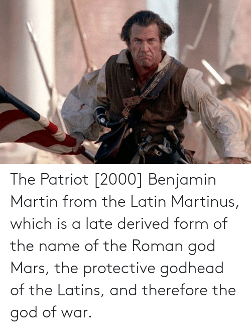 name of: The Patriot [2000] Benjamin Martin from the Latin Martinus, which is a late derived form of the name of the Roman god Mars, the protective godhead of the Latins, and therefore the god of war.