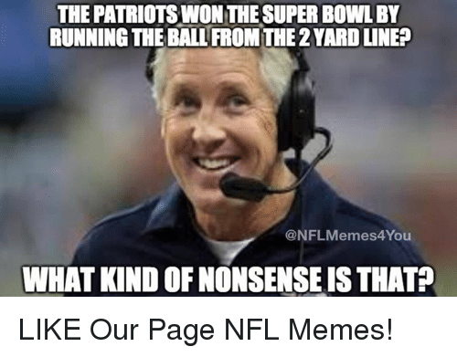 nfl memes: THE PATRIOTSINON THESUPERBOWLBY  RUNNING THE BALL FROMTHE2YARDUNE?  mes4You  @NFL WHAT KIND OF NONSENSE ISTHAT? LIKE Our Page NFL Memes!