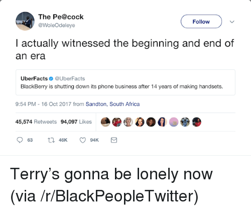 BlackBerry: The Pe@cock  @WoleOdeleye  Follow  I actually witnessed the beginning and end of  an era  UberFactsUberFacts  BlackBerry is shutting down its phone business after 14 years of making handsets.  9:54 PM -16 Oct 2017 from Sandton, South Africa  45,574 Retweets 94,097 Likes <p>Terry&rsquo;s gonna be lonely now (via /r/BlackPeopleTwitter)</p>