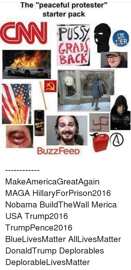 """Buzzfees: The """"peaceful protester  starter pack  GRAN  BACK  BuzzFeeD  I M  WITH  ER ------------ MakeAmericaGreatAgain MAGA HillaryForPrison2016 Nobama BuildTheWall Merica USA Trump2016 TrumpPence2016 BlueLivesMatter AllLivesMatter DonaldTrump Deplorables DeplorableLivesMatter"""
