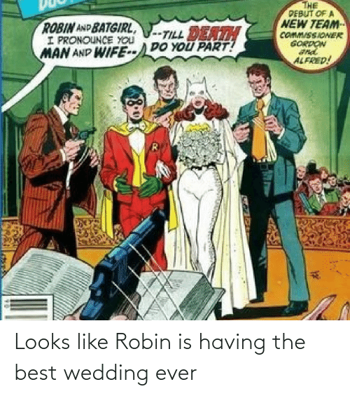 Wedding: THE  PEBUT OF A  NEW TEAM  COMM/SSIONER  GORDON  ROBIN AND BATGIRL,  I PRONOUNCE YOU  MAN AND WIFE--DO YOU PART!  -TILL DEATH  ALFRED! Looks like Robin is having the best wedding ever