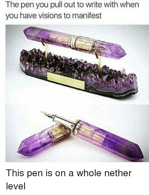 Nethers: The pen you pull out to write with when  you have visions to manifest This pen is on a whole nether level