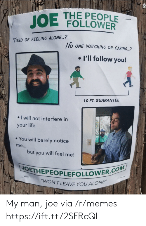"follower: THE PEOPLE  FOLLOWER  JOE  TIRED OF FEELING ALONE..?  No ONE WATCHING OR CARING..?  I'll follow you!  10 FT. GUARANTEE  I will not interfere in  your life  You will barely notice  me...  but  will feel me!  you  JOETHEPEOPLEFOLLOWER.COM  ""WON'T LEAVE YOU ALONE"" My man, joe via /r/memes https://ift.tt/2SFRcQI"