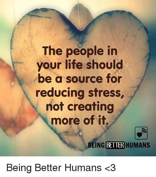 Life, Memes, and 🤖: The people in  your life should  be a source for  reducing stress,  not creating  more of it  BEING BETTER HUMANS Being Better Humans <3