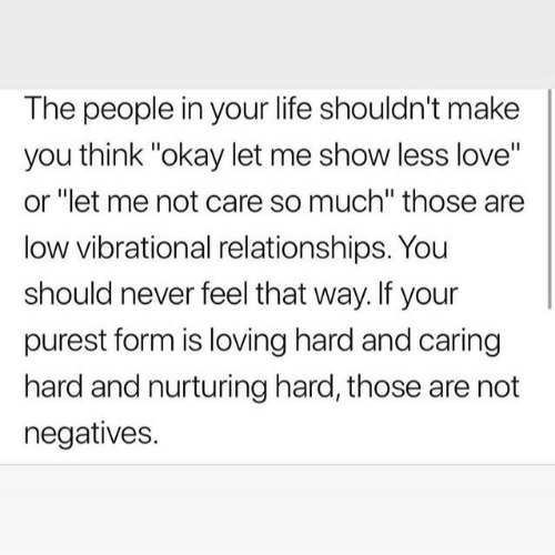 """caring: The people in your life shouldn't make  you think """"okay let me show less love""""  or """"let me not care so much"""" those are  low vibrational relationships. You  should never feel that way. If your  purest form is loving hard and caring  hard and nurturing hard, those are not  negatives."""
