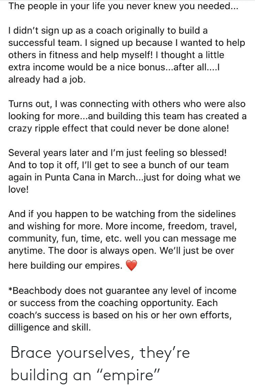 """So Blessed: The people in your life you never knew you needed...  I didn't sign up as a coach originally to build a  successful team. I signed up because I wanted to help  others in fitness and help myself! I thought a little  extra income would be a nice bonus...after all....  already had a job.  Turns out, I was connecting with others who were also  looking for more...and building this team has created a  crazy ripple effect that could never be done alone!  Several years later and I'm just feeling so blessed!  And to top it off, l'll get to see a bunch of our team  again in Punta Cana in March...just for doing what we  love!  And if you happen to be watching from the sidelines  and wishing for more. More income, freedom, travel,  community, fun, time, etc. well you can message me  anytime. The door is always open. We'll just be over  here building our empires.  *Beachbody does not guarantee any level of income  or success from the coaching opportunity. Each  coach's success is based on his or her own efforts,  dilligence and skill. Brace yourselves, they're building an """"empire"""""""