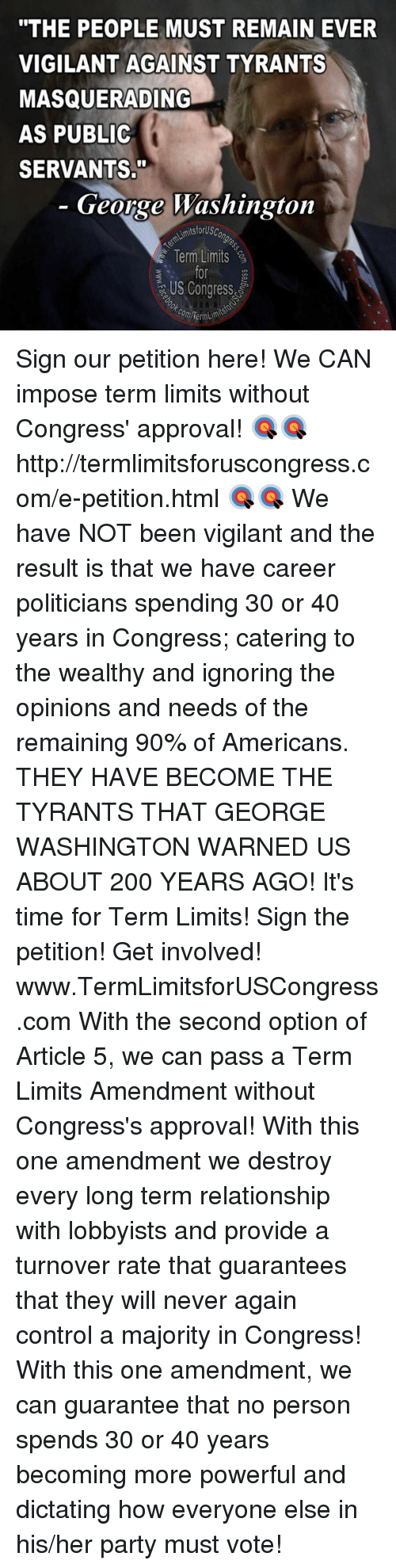 """vigil: """"THE PEOPLE MUST REMAIN EVER  VIGILANT AGAINST TYRANTS  MASQUERADING  AS PUBLIC  SERVANTS.""""  George Washington  AimitsforUsc  Term Limits  US Congress  com Term Sign our petition here! We CAN impose term limits without Congress' approval! 🎯🎯http://termlimitsforuscongress.com/e-petition.html 🎯🎯  We have NOT been vigilant and the result is that we have career politicians spending 30 or 40 years in Congress; catering to the wealthy and ignoring the opinions and needs of the remaining 90% of Americans.  THEY HAVE BECOME THE TYRANTS THAT GEORGE WASHINGTON WARNED US ABOUT 200 YEARS AGO!  It's time for Term Limits! Sign the petition! Get involved! www.TermLimitsforUSCongress.com  With the second option of Article 5, we can pass a Term Limits Amendment without Congress's approval! With this one amendment we destroy every long term relationship with lobbyists and provide a turnover rate that guarantees that they will never again control a majority in Congress! With this one amendment, we can guarantee that no person spends 30 or 40 years becoming more powerful and dictating how everyone else in his/her party must vote!"""
