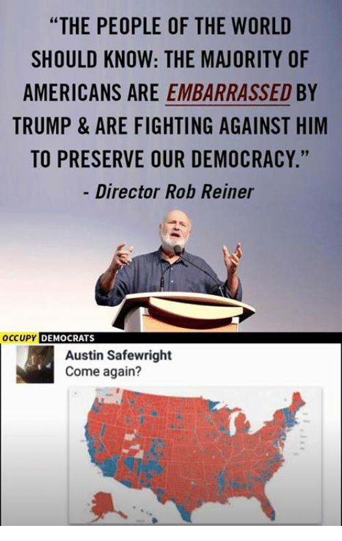 """Memes, Trump, and World: """"THE PEOPLE OF THE WORLD  SHOULD KNOW: THE MAJORITY OF  AMERICANS ARE EMBARRASSED BY  TRUMP & ARE FIGHTING AGAINST HIM  TO PRESERVE OUR DEMOCRACY.""""  Director Rob Reiner  19  OCCUPY  DEMOCRATS  Austin Safewright  Come again?"""