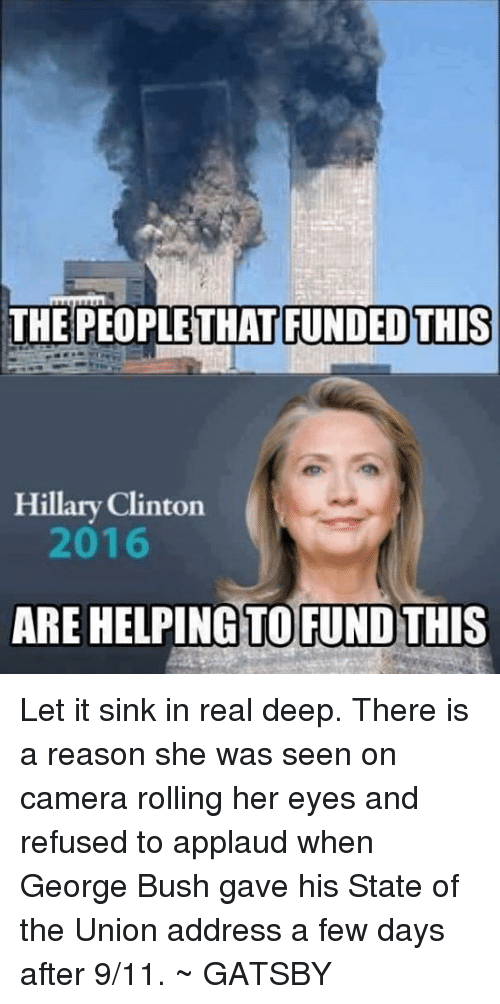 9/11, Hillary Clinton, and Memes: THE PEOPLE THAT FUNDED THIS  Hillary Clinton  2016  ARE HELPING TO FUND THIS Let it sink in real deep. There is a reason she was seen on camera rolling her eyes and refused to applaud when George Bush gave his State of the Union address a few days after 9/11. ~ GATSBY
