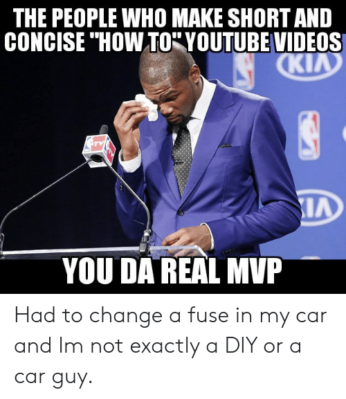 Da Real Mvp: THE PEOPLE WHO MAKE SHORT AND  CONCISE ' HOW TO-YOUTUBE VIDEOS  Ki  YOU DA REAL MVP Had to change a fuse in my car and Im not exactly a DIY or a car guy.