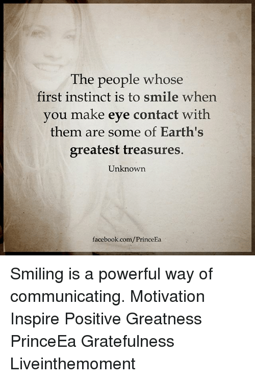 Facebook, Memes, and facebook.com: The people whose  first instinct is to smile when  you make eye contact with  them are some of Earth's  greatest treasures.  Unknown.  facebook.com/PrinceEa Smiling is a powerful way of communicating. Motivation Inspire Positive Greatness PrinceEa Gratefulness Liveinthemoment