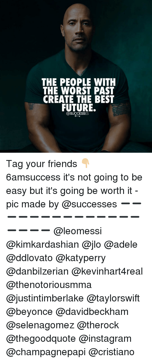 Adele, Beyonce, and JLo: THE PEOPLE WITH  THE WORST PAST  CREATE THE BEST  FUTURE.  SUCCESSES Tag your friends 👇🏼 6amsuccess it's not going to be easy but it's going be worth it -pic made by @successes ➖➖➖➖➖➖➖➖➖➖➖➖➖➖➖➖➖➖ @leomessi @kimkardashian @jlo @adele @ddlovato @katyperry @danbilzerian @kevinhart4real @thenotoriousmma @justintimberlake @taylorswift @beyonce @davidbeckham @selenagomez @therock @thegoodquote @instagram @champagnepapi @cristiano